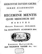 Hieronymi Davidis Gaubii Sermo academicus De regimine mentis quod medicorum est: habitus octavo februarii CIƆIƆCCXLVII. Cum magistratu academico abiret, Volume 1