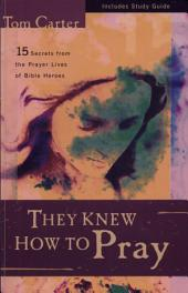 They Knew How to Pray: 15 Secrets from the Prayer Lives of Bible Heroes