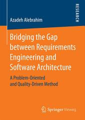 Bridging the Gap between Requirements Engineering and Software Architecture: A Problem-Oriented and Quality-Driven Method