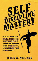 Self-discipline Mastery: Develop Navy Seal Mental Toughness, Unbreakable Grit, Spartan Mindset, Build Good Habits, and Increase Your Productivi