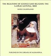 The Relations of Science and Religion: The Morse Lecture, 1880
