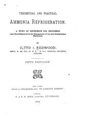 Theoretical and Practical Ammonia Refrigeration: A Work of Reference for Engineers and Others Employed in the Management of Ice and Refrigeration Machinery