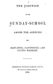 The Position of the Sunday-school Among the Agencies for Elevating, Sanctifying and Saving Mankind