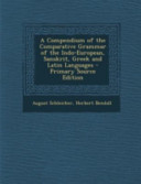 A Compendium of the Comparative Grammar of the Indo European  Sanskrit  Greek and Latin Languages   Primary Source Edition PDF