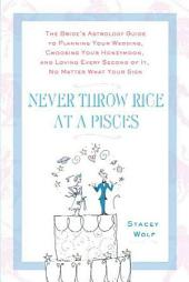 Never Throw Rice at a Pisces: The Bride's Astrology Guide to Planning Your Wedding, Choosing Your Honeymoon, and Loving Every Second of It, No Matter What Your Sign