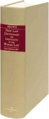 A New Law Dictionary and Institute of the Whole Law: For the Use of Students, the Legal Profession, and the Public