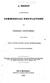 The Digest of the Existing Commercial Regulations of Foreign Countries, with which the United States Have Intercourse; as Far as They Can be Ascertained: Prepared Under the Direction of the Secretary of the Treasury, in Compliance with a Resolution of the House of Representatives, of 3d March, 1831, Volume 1