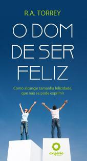 O dom de ser feliz: Como alcançar tamanha felicidade, que não se pode exprimir.