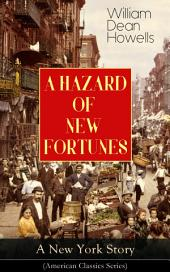 A HAZARD OF NEW FORTUNES - A New York Story (American Classics Series): From the Author of Christmas Every Day, A Traveler from Altruria, Venetian Life, The Rise of Silas Lapham, Indian Summer, The Flight of Pony Baker & A Boy's Town