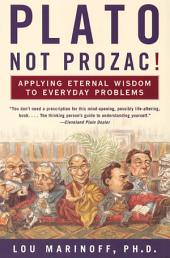 Plato, Not Prozac!: Applying Eternal Wisdom to Everyday Problems