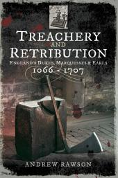 Treachery and Retribution: England's Dukes, Marquesses and Earls: 1066–1707