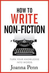 How To Write Non Fiction: Turn Your Knowledge Into Words