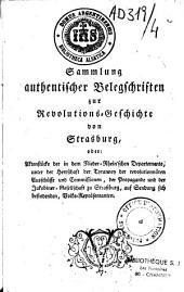 Sammlung authentischer Belegschriften zur Revolutions-Geschichte von Strasburg, oder Aktenstücke der in dem Nieder-Rhein'schen Departemente, unter der Herrrschaft der Tyranney der revolutionnären Auschüsse und Commissionen, der Propagande und der Jakobine