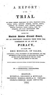 A Report of the Trial of Pedro Gibert ... [et Al.], Before the United States Circuit Court, on an Indictment Charging Them with the Commission of an Act of Piracy, on Board the Brig Mexican, of Salem: Containing a Full Statement of the Testimony, and the Arguments of the Counsel on Both Sides ...