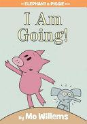 I Am Going   An Elephant and Piggie Book