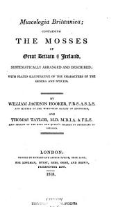 Muscologia Britannica: Containing the Mosses of Great Britain & Ireland, Systematically Arranged and Described; with Plates Illustrative of the Characters of the Genera and Species
