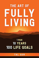 Download The Art of Fully Living  1 Man  10 Years  100 Life Goals Around the World  Book