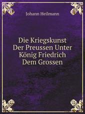 Die Kriegskunst Der Preussen Unter K?nig Friedrich Dem Grossen