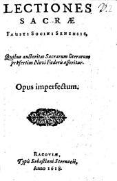 Lectiones Sacrae Fausti Socini Senensis: Quibus auctoritas Sacrarum literarum praesertim Novi Foederis asseritur : Opus imperfectum