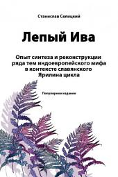 Лепый Ива: Опыт синтеза и реконструкции ряда тем индоевропейского мифа в контексте славянского Ярилина цикла