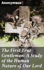 The First True Gentleman: A Study of the Human Nature of Our Lord