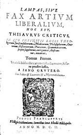 Lampas, sive fax artium liberalium: hoc est, thesaurus criticus, in quo infinitis locis theologorum, jurisconsultorum, medicorum etc., scripta supplentur, Volume 1