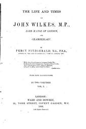 The Life and Times of John Wilkes, M. P., Lord Mayor of London, and Chamberlain: Volume 1