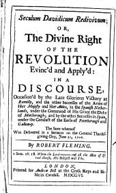 Seculum Davidicum Redivivum: Or, the Divine Right of The Revolution Evinc'd and Apply'd: in a Discourse, Occasion'd by the Late Glorious Victory at Ramilly, ... The Sum Whereof was Delivered in a Sermon ... By Robert Fleming, Volume 1