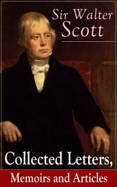 Sir Walter Scott: Collected Letters, Memoirs and Articles: Complete Autobiographical Writings, Journal & Notes, Accompanied with Extended Biographies and Reminiscences of the Author of Waverly, Rob Roy, Ivanhoe, The Pirate, Old Mortality, The Guy Mannering