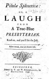 Pilulæ Spleneticæ; or, a Laugh from a true-blue Presbyterian, etc. [Addressed to E. Erskine, W. Wilson, A. Moncrieff and J. Fisher, on their secession from the Church of Scotland