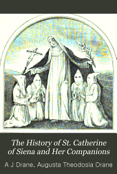 The History of St. Catherine of Siena and Her Companions: With a Translation of Her Treatise on Consummate Perfection, Volume 2