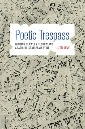 Poetic Trespass: Writing between Hebrew and Arabic in Israel/Palestine