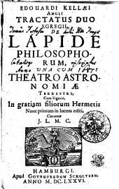 EDOUARDI KELLAEI ANGLI TRACTATUS DUO EGREGII, DE LAPIDE PHILOSOPHORUM, UNA CUM THEATRO ASTRONOMIAE TERRESTRI: Cum Figuris, In gratiam filiorum Hermetis Nunc primum in lucem editi