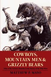 Cowboys, Mountain Men, and Grizzly Bears: Fifty of the Grittiest Moments in the History of the Wild West