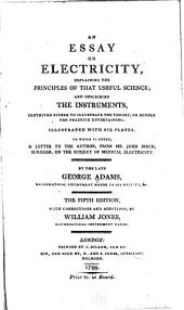 An Essay on Electricity: Explaining the Principles of that Useful Science, and Describing the Instruments, Contrived Either to Illustrate the Theory, Or Render the Practice Entertaining : Illustrated with Six Plates. To which is Added, a Letter to the Author, from Mr. John Birch, Surgeon, on the Subject of Medical Electricity