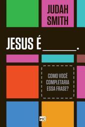 Jesus é____. Como você completaria essa frase?