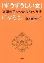 「ずうずうしい女」になろう。(大和出版): 高嶺の花をつかむ62の方法