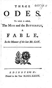Three Odes. To which is added, The Miss and the Butterfly, a fable, in the manner of the late Mr. Gay