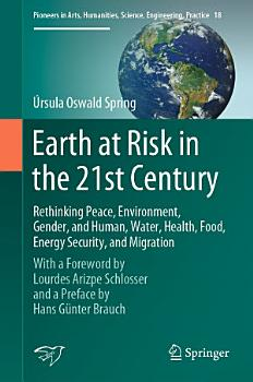 Earth at Risk in the 21st Century  Rethinking Peace  Environment  Gender  and Human  Water  Health  Food  Energy Security  and Migration PDF