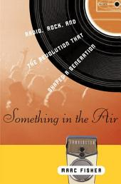 Something in the Air: Radio, Rock, and the Revolution That Shaped a Generation
