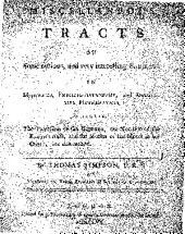 Miscellaneous Tracts on Some Curious and Very Interesting Subjects in Mechanics, Physical-astonomy, and Speculative Mathematics: Wherein, the Precession of the Equinox, the Nutation of the Earth's Axis And, the Motion of the Moon in Her Orbit, are Determined