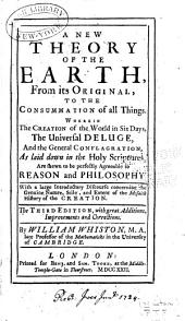 A new theory of the earth, from its original, to the consummation of all things: Wherein the creation of the world in six days, the universal deluge, and the general conflagration, as laid down in the Holy Scriptures, are shewn to be perfectly agreeable to reason and philosophy. With a large introduction concerning the genuine nature, style and extent of the Mosaick history of the creation