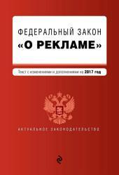 Федеральный закон «О рекламе». Текст с изменениями и дополнениями на 2017 год