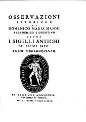 Osservazioni istoriche di Domenico Maria Manni... sopra in sigilli antichi de'secoli bassi ; tomo decimoquinto