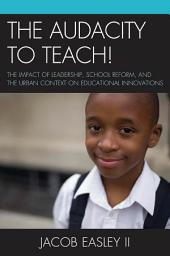 The Audacity to Teach!: The Impact of Leadership, School Reform, and the Urban Context on Educational Innovations