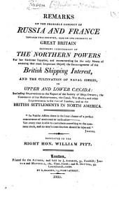 Remarks on the Probable Conduct of Russia and France towards this Country, also on the necessity of Great Britain becoming independant of the Northern Powers for her maritime supplies, and recommending ... the encouragement of the British shipping interest, and the cultivation of naval stores in Upper and Lower Canada, etc