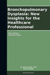 Bronchopulmonary Dysplasia: New Insights for the Healthcare Professional: 2013 Edition: ScholarlyPaper