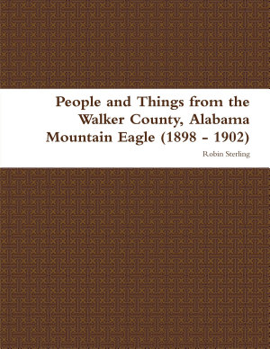 People and Things from the Walker County  Alabama Jasper Mountain Eagle  1898   1902