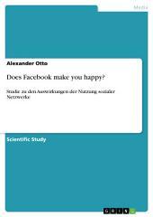 Does Facebook make you happy?: Studie zu den Auswirkungen der Nutzung sozialer Netzwerke