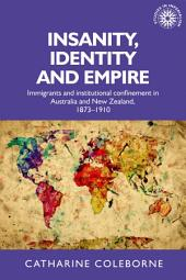 Insanity, Identity and Empire: Immigrants and institutional confinement in Australia and New Zealand, 1873-1910